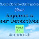 Día 6: Jugamos a ser Detectives